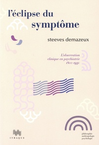 Steeves Demazeux - L'éclipse du symptôme - L'observation clinique en psychiatrie 1800-1950.