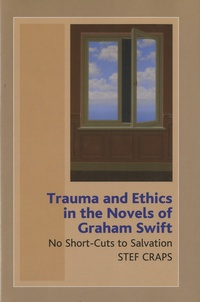 Stef Craps - Trauma and Ethics in the Novels of Graham Swift - No Short-Cuts to Salvation.