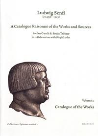 Stefan Gasch et Sonja Tröster - Ludwig Senfl (c.1490-1543) - A Catalogue Raisonné of the Works and Sources Volume 1, Catalogue of the Works.