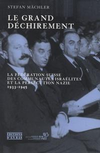 Stefan Mächler - Le grand déchirement - La Fédération suisse des communautés israélites et la persécution nazie, 1933-1945.