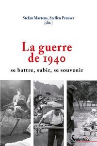 Stefan Martens et Steffen Prausser - La guerre de 1940 - Se battre, subir, se souvenir.