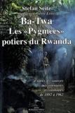 """Stefan Seitz - Ba-Twa - Les """"Pygmées"""" potiers du Rwanda d'après les sources missionnaires et coloniales (1892-1962)."""