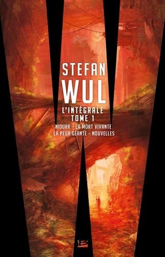 Stefan Wul - L'intégrale Stefan Wul - Tome 1, Niourk ; La mort vivante ; La peur géante ; Nouvelles.
