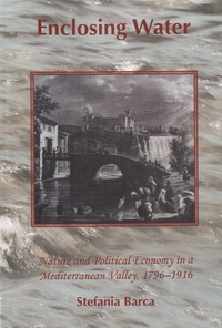 Stefania Barca - Enclosing Water - Nature and Political Economy in a Mediterranean Valley, 1796-1916.