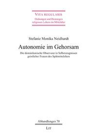 Stefanie Monika Neidhardt - Autonomie im Gehorsam - Die dominikanische Observanz in Selbstzeugnissen geistlicher Frauen des Spätmittelalters.
