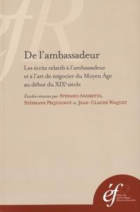 Stefano Andretta et Stéphane Péquignot - De l'ambassadeur - Les écrits relatifs à l'ambassadeur et à l'art de négocier du Moyen Age au début du XIXe siècle.