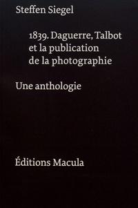 Steffen Siegel - 1839. Daguerre, Talbot et la publication de la photographie - Une anthologie.