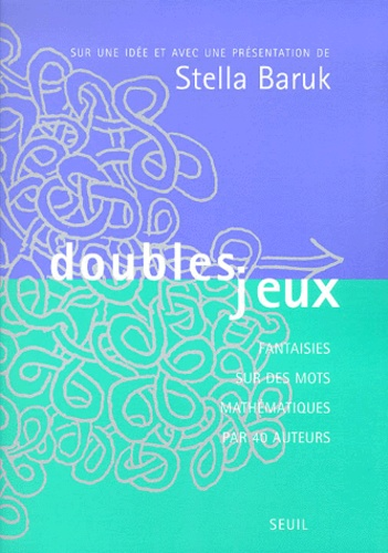 Stella Baruk et  Collectif - Doubles jeux - Fantaisies sur des mots mathématiques par 40 auteurs.