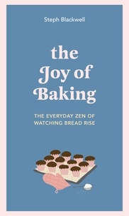 Steph Blackwell - The Joy of Baking - The everyday zen of watching bread rise.