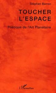 Stéphan Barron - Toucher l'espace - Poétique de l'art planétaire.