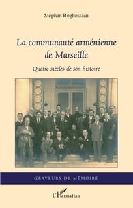 Stephan Boghossian - La communauté arménienne de Marseille - Quatre siècles de son histoire.