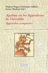 Stéphan Dugast et Dominique Jaillard - Agalma ou les figurations de l'invisible - Approches comparées.