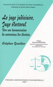 Stéphan Gauthier - Le juge judiciaire, juge électoral - Vers une harmonisation du contentieux des élections.