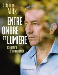 Stéphane Allix - Entre ombre et lumière - Itinéraire d'un reporter.