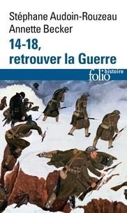 Stéphane Audoin-Rouzeau et Annette Becker - 14-18, retrouver la Guerre.