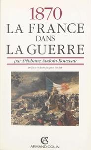 Stéphane Audoin-Rouzeau et Jean-Jacques Becker - 1870 : la France dans la guerre.