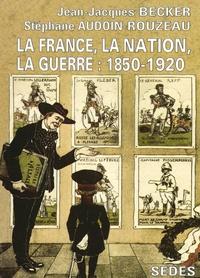 Stéphane Audoin-Rouzeau et Jean-Jacques Becker - La France, la nation, la guerre - 1850-1920.