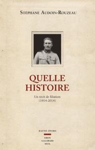 Stéphane Audoin-Rouzeau - Quelle histoire - Un récit de filiation (1914-2014).
