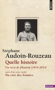 Stéphane Audoin-Rouzeau - Quelle histoire - Un récit de filiation (1914-2014) suivi de Du côté des femmes.