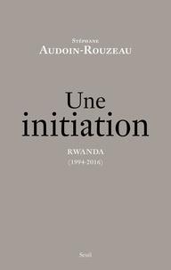 Stéphane Audoin-Rouzeau - Une initiation - Rwanda (1994-2016).