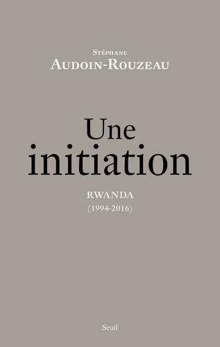 Stéphane Audoin-Rouzeau - Une initiation. Rwanda (1994-2016).