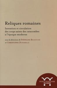 Stéphane Baciocchi et Christophe Duhamelle - Reliques romaines - Invention et circulation des corps saints des catacombes à l'époque moderne.