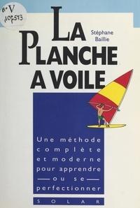 Stéphane Baillie et Joël Bordier - La planche à voile - Le vrai livre de la découverte de la planche.
