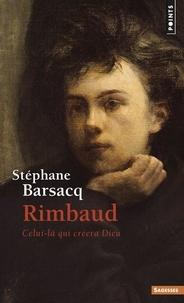 Stéphane Barsacq - Rimbaud - Celui-là qui créera Dieu.