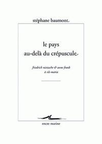 Stéphane Baumont - Le pays au-delà du crépuscule - Friedrich Nietzsche & Anne Frank à Sils-Maria.