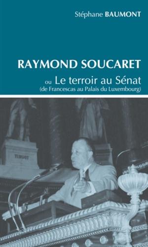 Stéphane Baumont - Raymond Soucaret - Ou Le terroir au Sénat (de Francescas au Palais du Luxembourg).
