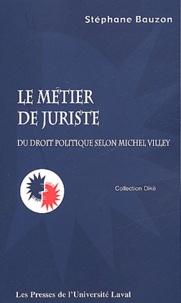 Stéphane Bauzon - Le métier de juriste - Du droit politique selon Michel Villey.
