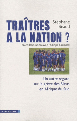 Stéphane Beaud - Traîtres à la nation ? - Un autre regard sur la grève des Bleus en Afrique du Sud.