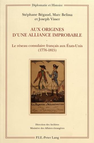 Stéphane Bégaud et Marc Belissa - Aux origines d'une alliance improbable - Le réseau consulaire français aux Etats-Unis (1776-1815).
