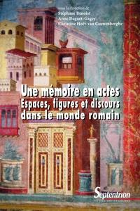 Stéphane Benoist et Anne Daguet-Gagey - Une mémoire en actes - Espaces, figures et discours dans le monde romain.