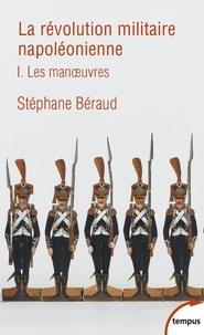 Stéphane Béraud - La révolution militaire napoléonienne - Tome 1 : Les manoeuvres.