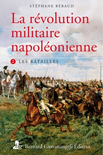 Stéphane Béraud - La révolution militaire napoléonienne - Tome 2, les batailles.