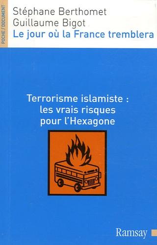 Stéphane Berthomet et Guillaume Bigot - Le jour où la France tremblera - Terrorisme islamiste : les vrais risques pour l'Hexagone.