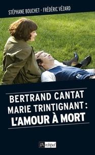 Stéphane Bouchet et Frédéric Vézard - Bertrand Cantat, Marie Trintignant : l'amour à mort.