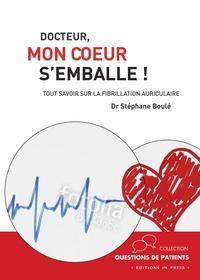 Docteur, mon coeur s'emballe !- Tout savoir sur la fibrillation atriale - Stéphane Boulé |