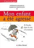 Stéphane Bourcet et Isabelle Gravillon - Mon enfant a été agressé - À l'école, dans la rue, à la maison.