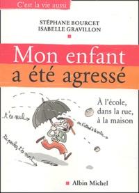 Stéphane Bourcet et Isabelle Gravillon - Mon enfant a été agressé - Dans la rue, à l'école, à la maison.