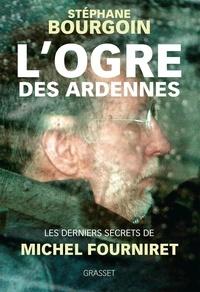 Stéphane Bourgoin - L'ogre des Ardennes - Les derniers secrets de Michel Fourniret.