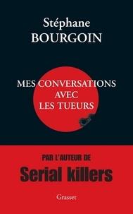 Stéphane Bourgoin - Mes conversations avec les tueurs.