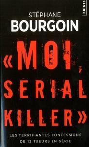 Stéphane Bourgoin - Moi, serial killer - Les terrifiantes confessions de Douze tueurs en série.