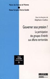 Gouverner sous pression ?- La participation des groupes d'intérêt aux affaires territoriales - Stéphane Cadiou |