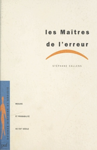 Stéphane Callens et Dominique Lecourt - Les maîtres de l'erreur - Mesure et probabilité au XIXe siècle.