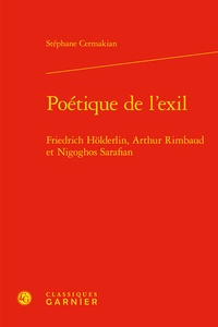 Stephane Cermakian - Poétique de l'exil - Friedrich Hölderlin, Arthur Rimbaud et Nigoghos Sarafian.