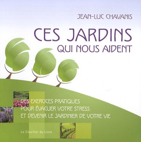 Stéphane Chavanis - Ces jardins qui nous aident - Des exercices pratiques pour évacuer votre stress et devenir le jardinier de votre vie.
