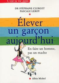 Stéphane Clerget et Pascale Leroy - Elever un garçon aujourd'hui - En faire un homme, pas un macho.