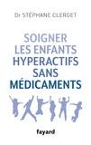 Stéphane Clerget - Soigner les enfants hyperactifs sans médicaments.